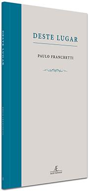 """""""Deste Lugar"""", de Paulo Franchetti"""
